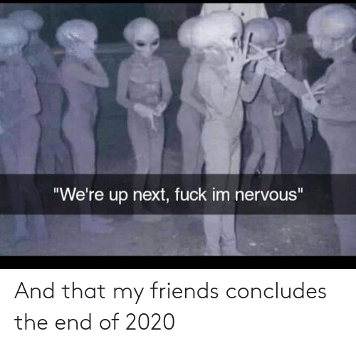 my friends: And that my friends concludes the end of 2020
