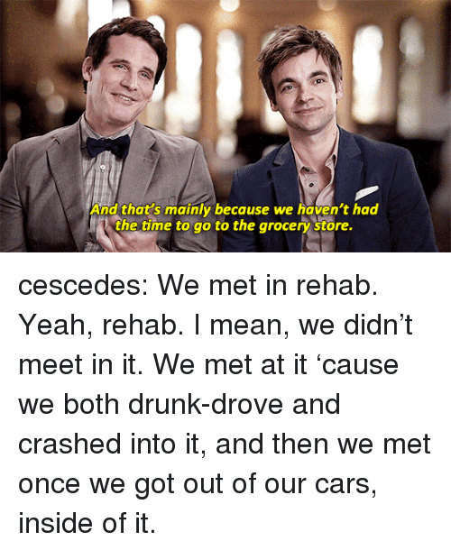 Cars, Drunk, and Tumblr: And that's mainly because we haven't had  the time to go to the arocery  store. cescedes:  We met in rehab. Yeah, rehab. I mean, we didn't meet in it. We met at it'cause we both drunk-drove and crashed into it, and then we met once we got out of our cars, inside of it.