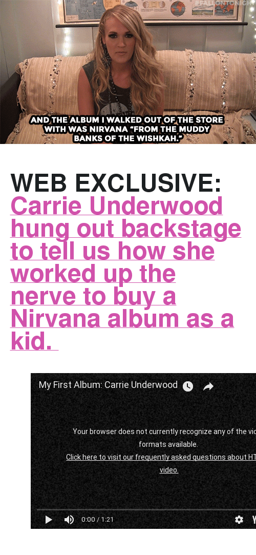 "Muddy: AND THE ALBUM I WALKED OUT OF THE STORE  WITH WAS NIRVANA ""FROM THE MUDDY  BANKS OF THE WISHKAH. <h2><b>WEB EXCLUSIVE: </b><a href=""https://www.youtube.com/watch?v=DlFx6jR0K1w"" target=""_blank"">Carrie Underwood hung out backstage to tell us how she worked up the nerve to buy a Nirvana album as a kid. </a></h2><figure class=""tmblr-embed tmblr-full"" data-provider=""youtube"" data-orig-width=""540"" data-orig-height=""304"" data-url=""https%3A%2F%2Fwww.youtube.com%2Fwatch%3Fv%3DDlFx6jR0K1w""><iframe width=""540"" height=""304"" id=""youtube_iframe"" src=""https://www.youtube.com/embed/DlFx6jR0K1w?feature=oembed&amp;enablejsapi=1&amp;origin=https://safe.txmblr.com&amp;wmode=opaque"" frameborder=""0""></iframe></figure>"