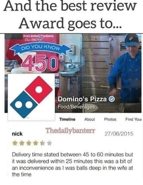 60 minutes: And the best revieW  Award goes to  ID YOU KNOW  Domino's Pizza  Food/Beverages  Timeline About PhotosFind You  Thedailybanterr 27/06/2015  nick  Delivery time stated between 45 to 60 minutes but  it was delivered within 25 minutes this was a bit of  an inconvenience as I was balls deep in the wife at  the time