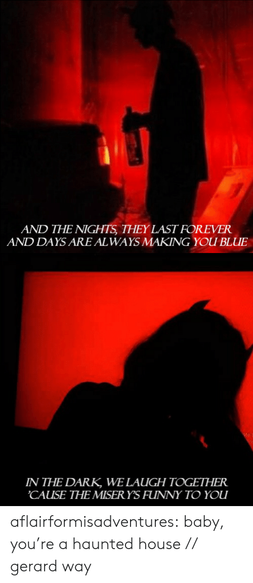 Blue In: AND THE NIGHTS THEY LAST FOREVER  AND DAYS ARE AL WAYS MAKING YOU BLUE   IN THE DARK WE LAUGH TOGETHER  CAUSE THE MISERYS FUNNY TO YOU aflairformisadventures:  baby, you're a haunted house // gerard way