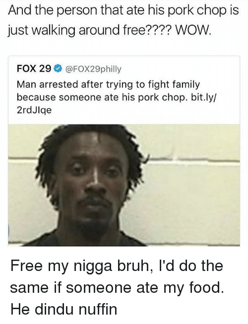 Porking: And the person that ate his pork chop is  just walking around free?  WOW.  FOX 29  @FOX29philly  Man arrested after trying to fight family  because someone ate his pork chop. bit.ly/  2rdJlge Free my nigga bruh, I'd do the same if someone ate my food. He dindu nuffin
