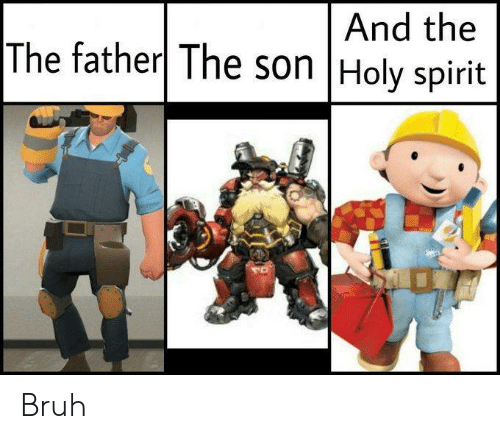 Bruh, Spirit, and Team Fortress 2: And the  The father The son Holy spirit Bruh
