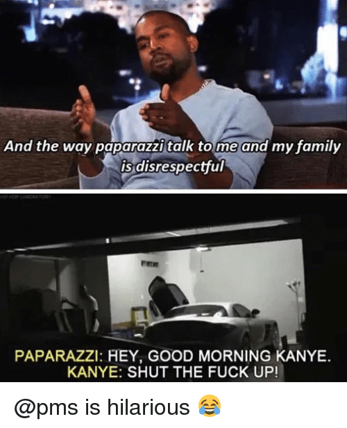 Family, Kanye, and Memes: And the way paparazzi talk tome and my family  is disrespectful  PAPARAZZI: HEY, GOOD MORNING KANYE.  KANYE: SHUT THE FUCK UP! @pms is hilarious 😂