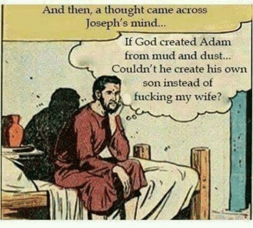 God, Wife, and Mind: And then, a thought came across  Joseph's mind..  If God created Adam  from mud and dust...  Couldn't he create his own  son instead of  fucking my wife?