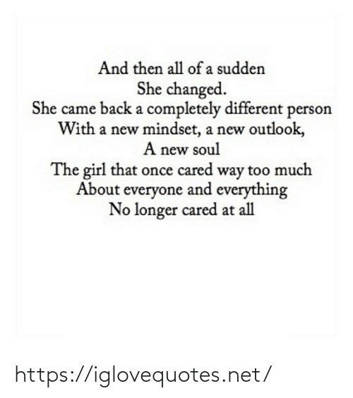 came back: And then all of a sudden  She changed.  She came back a completely different person  With a new mindset, a new outlook,  A new soul  The girl that once cared way too much  About everyone and everything  No longer cared at all https://iglovequotes.net/