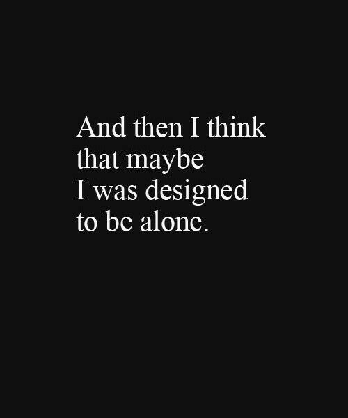 Being Alone, Think, and Then: And then I think  that maybe  I was designed  to be alone.