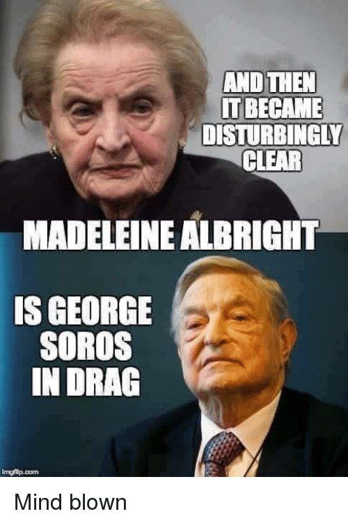 madeleine: AND THEN  IT BECAME  DISTURBINGLY  CLEAR  MADELEINE ALBRIGHT  IS GEORGE  SOROS  IN DRAG Mind blown