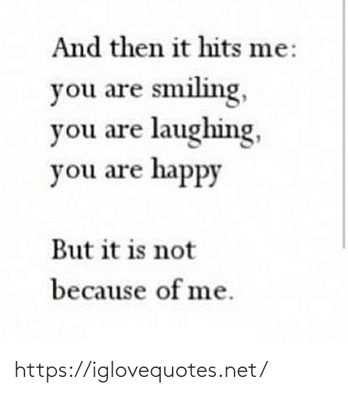 Of Me: And then it hits me:  you are smiling,  you are laughing,  you are happy  But it is not  because of me. https://iglovequotes.net/