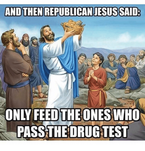 Dank, Drugs, and Jesus: AND THEN REPUBLICAN JESUS SAID  ONLY FEED THE ONES WHO  PASS THE DRUG TEST