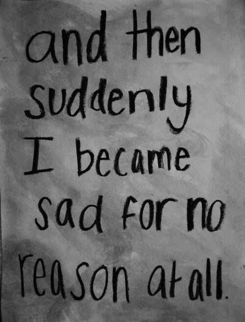 Sad, Reason, and All: and then  Suddenly  上became  Sad for no  reason at all