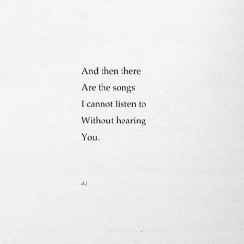 Songs, You, and Hearing: And then there  Are the songs  I cannot listen to  Without hearing  You.  di