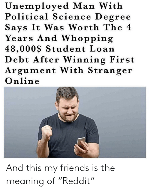 """my friends: And this my friends is the meaning of """"Reddit"""""""