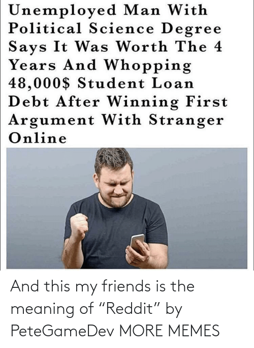 """my friends: And this my friends is the meaning of """"Reddit"""" by PeteGameDev MORE MEMES"""
