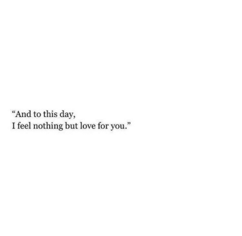 """Love, Day, and You: """"And to this day,  I feel nothing but love for you."""""""