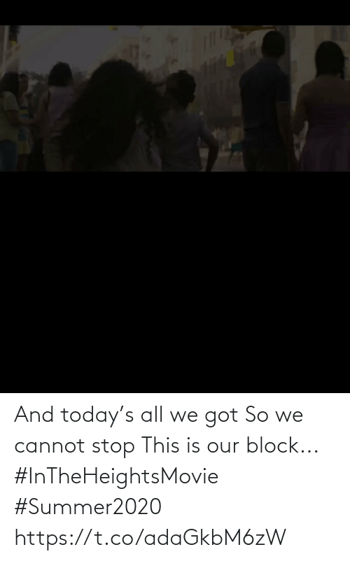 Cannot: And today's all we got  So we cannot stop This is our block... #InTheHeightsMovie  #Summer2020 https://t.co/adaGkbM6zW