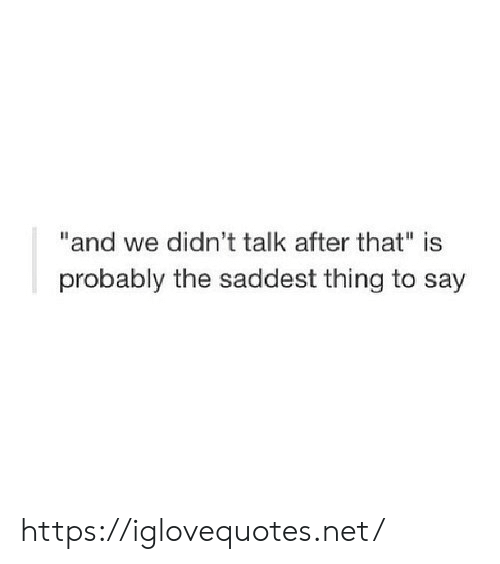 "Net, Thing, and Href: ""and we didn't talk after that"" is  probably the saddest thing to say https://iglovequotes.net/"
