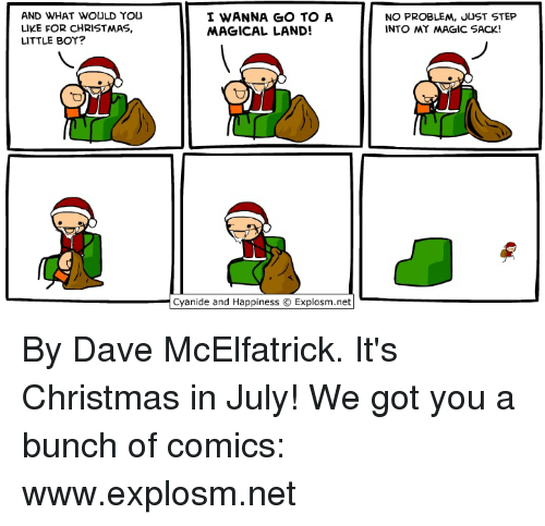 Its Christmas: AND WHAT WOULD YOU  LIKE FOR CHRISTMAS,  LITTLE BOY?  I WANNA GO TO A  MAGICAL LAND!  NO PROBLEM, JUST STEP  INTO MY MAGIC SACK!  Cyanide and Happiness © Explosm.net| By Dave McElfatrick. It's Christmas in July! We got you a bunch of comics: www.explosm.net