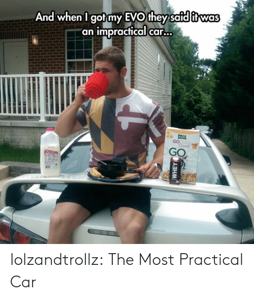 "Tumblr, Blog, and Got: And when I got my EVO they safd itwas  ""an impractical car...  GO EAN  Crck  GO  (5人ヨHM lolzandtrollz:  The Most Practical Car"