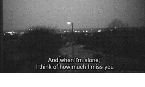 i miss you: And when I'm alone  I think of how much I miss you