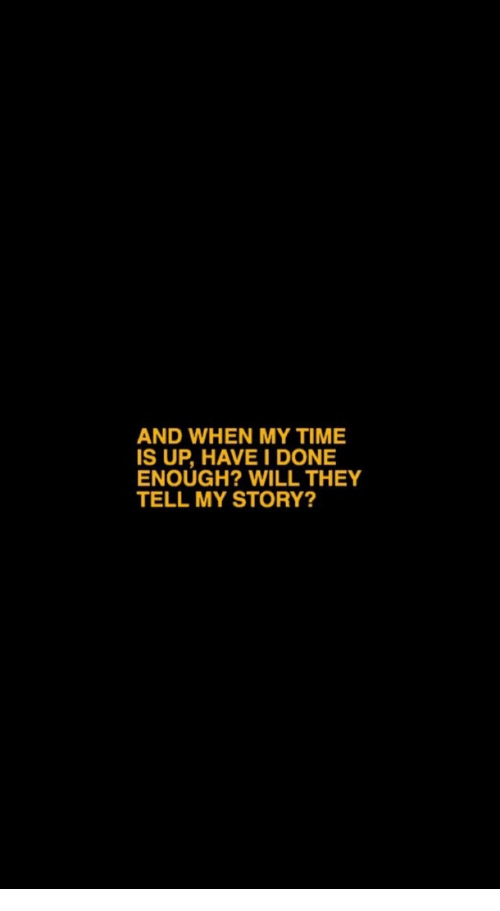 Time, Will, and They: AND WHEN MY TIME  IS UP, HAVE I DONE  ENOUGH? WILL THEY  TELL MY STORY?