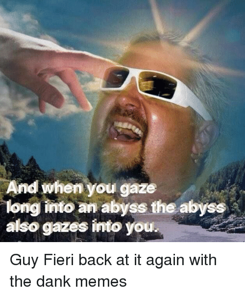 Back at It Again: And when you gaze  long into an abyss the abyss  also gazes into you. Guy Fieri back at it again with the dank memes