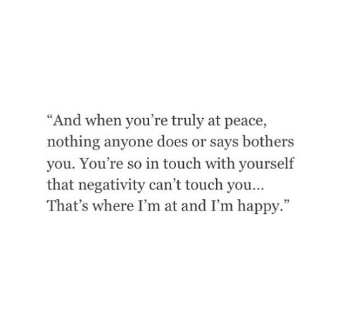 """Happy, Im Happy, and Peace: """"And when you're truly at peace,  nothing anyone does or says bothers  you. You're so in touch with yourself  that negativity can't touch you  That's where I'm at and I'm happy.""""  95"""