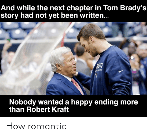 robert kraft: And while the next chapter in Tom Brady's  story had not yet been written..  ROTS  Nobody wanted a happy ending more  than Robert Kraft How romantic