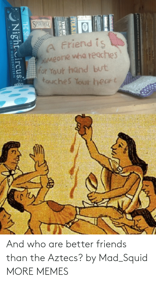 Who Are: And who are better friends than the Aztecs? by Mad_Squid MORE MEMES