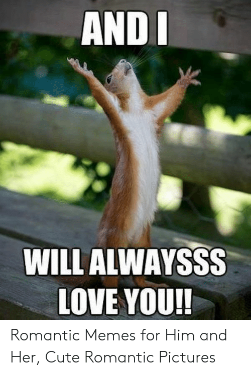 Romantic Memes: AND  WILL ALWAYSSS  LOVE YOU!! Romantic Memes for Him and Her, Cute Romantic Pictures