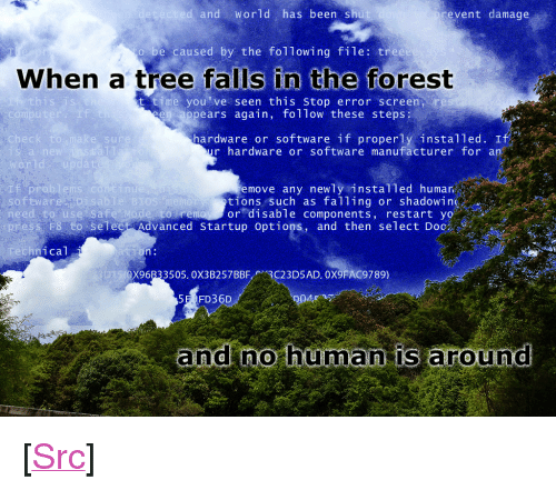 """bios: and World has been shu  event damage  be caused by the following file: tree  When a tree falls in the forest  this is  t time you've seen this stop error screen re  ppears again, follow these steps  compu  I f  hardware or software if properly installed. If  r hardware or software manufacturer for an  check  e sur  rld  Pro  software  move any newly instal1ed humar  tions such as falling or shadowing  to remoy or disable components, restart yo  nu  isablie BIOS  need to use Sa fe Mode s  ess F8-to-select Advanced startup options, and then select Doc  hnical  X96B33505. 0X3B257BBF3C23D5AD. 0X9FAC9789)  5E FD36D  and no hüma is around <p>[<a href=""""https://www.reddit.com/r/surrealmemes/comments/7m0xiw/foolish_homo_sapiens_haha/"""">Src</a>]</p>"""