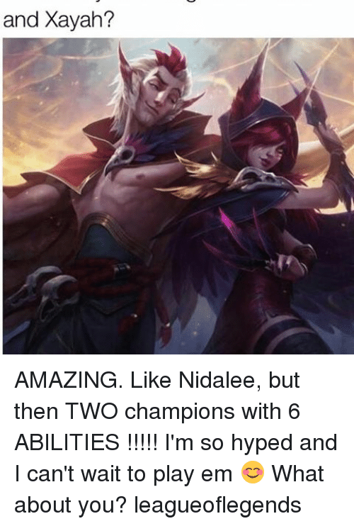 Xayah: and Xayah? AMAZING. Like Nidalee, but then TWO champions with 6 ABILITIES !!!!! I'm so hyped and I can't wait to play em 😊 What about you? leagueoflegends