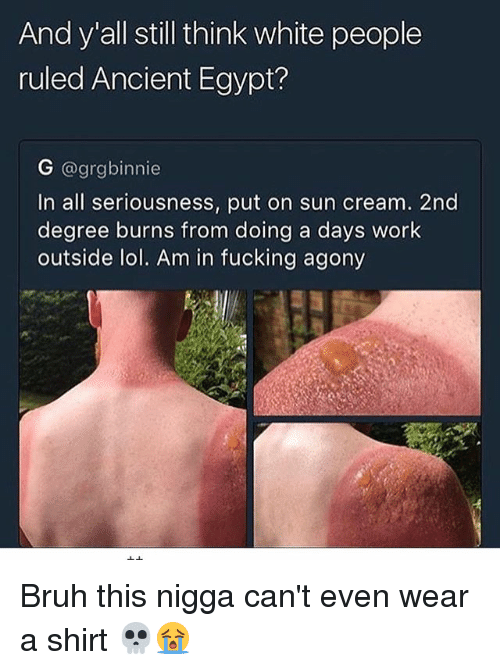 Egypte: And y all still think white people  ruled Ancient Egypt?  G @grgbinnie  In all seriousness, put on sun cream. 2nd  degree burns from doing a days work  outside lol. Am in fucking agony Bruh this nigga can't even wear a shirt 💀😭
