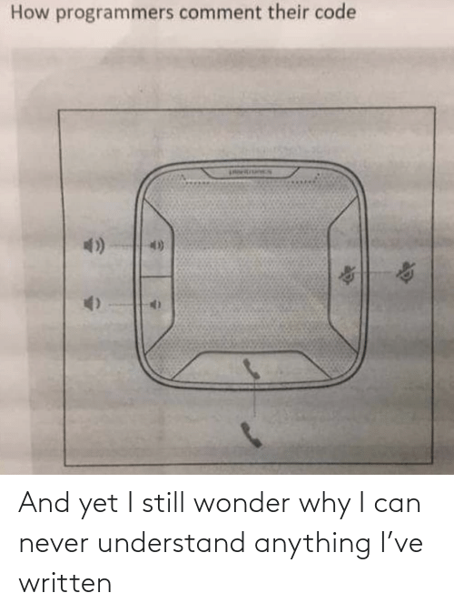 Written: And yet I still wonder why I can never understand anything I've written