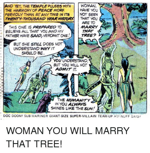 super villain: AND YET, THE TEMPLE PULSES WITHWOMAN  THE HARMONY OF PEACE MORF  HAVE YOU  FERM DLY THAN ATANY ME IN ins | | NOT SEEN  TWENTY-THOUSAND YEAK HISTORATHAT YOU  ARE TO  THIS ONE IS PREPARED TO  BELIEVE ALL THAT YOU AND My  MARRY  THAT  FATH欧HAVE SAID, VERDANT ONE !  TREEP  BUT SHE STILL DOES NOT  UNDERSTAND WHY IT  SHOULD BE  YOU UNDERSTAND  BUT YOu WILL NOT  ADMIT IT  THE HUMANITY  SHINES LIKE THE SUN!  DOC DOOM, SUB MARINER GIANT-SIZE SUPER-VILLAIN TEAM-UP μ2' NUFF SAID,  IN YOU ALWAYS WOMAN YOU WILL MARRY THAT TREE!