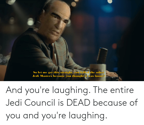 Because of You: And you're laughing. The entire Jedi Council is DEAD because of you and you're laughing.
