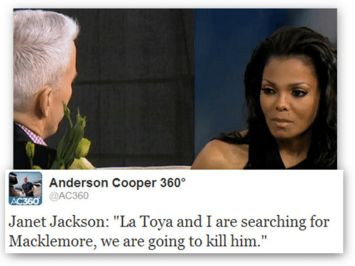 """Anderson Cooper, Janet Jackson, and Macklemore: Anderson Cooper 360  @AC360  Janet Jackson: """"La Toya and I are searching for  Macklemore, we are going to kill him."""""""