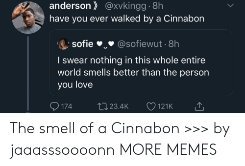 The Smell: anderson@xvkingg.8h  have you ever walked by a Cinnabon  sofie  @sofiewut 8h  I swear nothing in this whole entire  world smells better than the person  you love  174  L23.4K  121K The smell of a Cinnabon >>> by jaaasssoooonn MORE MEMES
