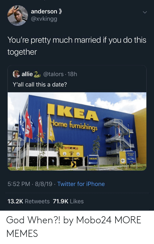 youre pretty: anderson  @Xvkingg  You're pretty much married if you do this  together  allie 2@talors 18h  Y'all call this a date?  IKEA  Home furnishings  ent ce  P O  Welcome  to IKEA  IKEA  10-10  5:52 PM 8/8/19 . Twitter for iPhone  13.2K Retweets 71.9K Likes God When?! by Mobo24 MORE MEMES