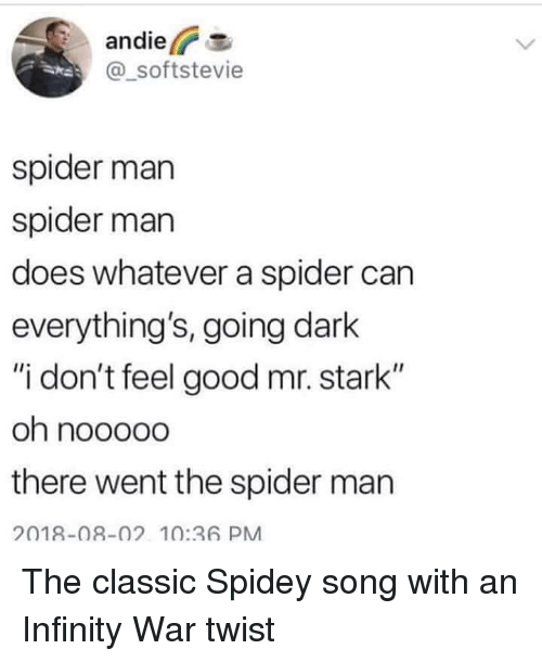 """Spider, SpiderMan, and Good: andier  @_softstevie  spider man  spider marn  does whatever a spider can  everything's, going dark  """"i don't feel good mr. stark""""  there went the spider man  2018-08-02 10:36 PM The classic Spidey song with an Infinity War twist"""