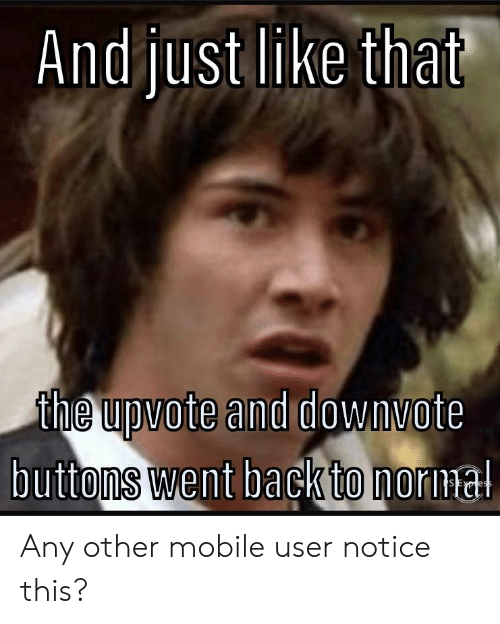 Reddit, Mobile, and Back: Andjust like that  the upvote and downvote  buttons went back to nornal  SExress Any other mobile user notice this?