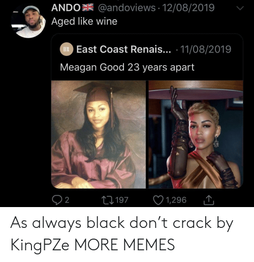 As Always: ANDO @andoviews 12/08/2019  Aged like wine  EXR East Coast Renais... 11/08/2019  Meagan Good 23 years apart  L197  2  1,296 As always black don't crack by KingPZe MORE MEMES
