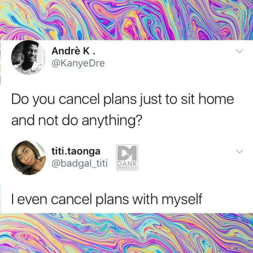 Dank, Home, and You: Andrè K  @KanyeDre  Do you cancel plans just to sit home  and not do anything?  titi.taonga  @badgal_titi DANK  MEMEOLOGY  I even cancel plans with myself