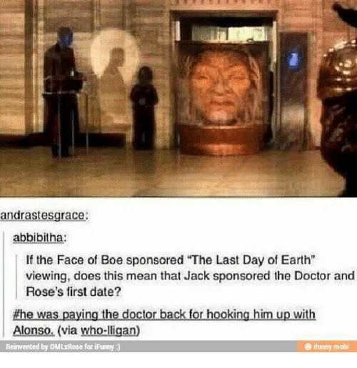 """Hooking: andrastesgrace  abbibitha:  If the Face of Boe sponsored """"The Last Day of Earth""""  viewing, does this mean that Jack sponsored the Doctor and  Rose's first date?  #he was paying the doctor back for hooking him up with  Alonso. (via who-lligan)  Reinvented by OMLxRose for ifunny )  もfunny. mobi"""