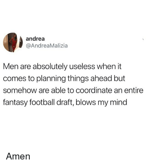 Fantasy Football, Football, and Funny: andrea  @AndreaMalizia  Men are absolutely useless when it  comes to planning things ahead but  somehow are able to coordinate an entire  fantasy football draft, blows my mind Amen
