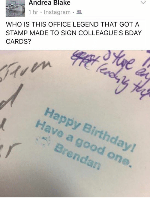 rend: Andrea Blake  1 hr Instagram  WHO IS THIS OFFICE LEGEND THAT GOT A  STAMP MADE TO SIGN COLLEAGUE'S BDAY  CARDS?  Hava a Birthda  rend  one