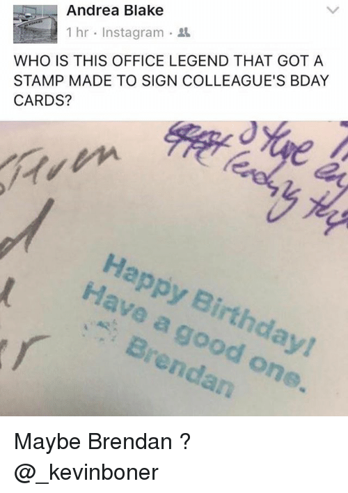 Birthday, Funny, and Instagram: Andrea Blake  WHO IS THIS OFFICE LEGEND THAT GOT A  STAMP MADE TO SIGN COLLEAGUE'S BDAY  CARDS?  1 hr . Instagram .  Happy Birthday!  Have a good one  Brendan Maybe Brendan ? @_kevinboner