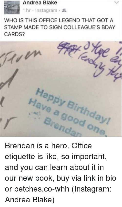 stamp: Andrea Blake  WHO IS THIS OFFICE LEGEND THAT GOT A  STAMP MADE TO SIGN COLLEAGUE'S BDAY  CARDS?  1 hr , Instagram .  Happy Birthday!  Have a good one  Brendan Brendan is a hero. Office etiquette is like, so important, and you can learn about it in our new book, buy via link in bio or betches.co-whh (Instagram: Andrea Blake)