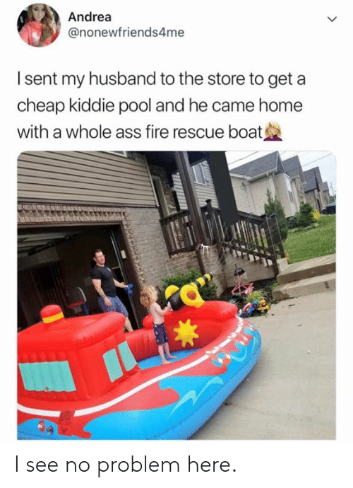 Kiddie: Andrea  @nonewfriends4me  I sent my husband to the store to get a  cheap kiddie pool and he came home  with a whole ass fire rescue boat I see no problem here.