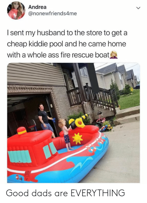 Kiddie: Andrea  @nonewfriends4me  I sent my husband to the store to get a  cheap kiddie pool and he came home  with a whole ass fire rescue boat Good dads are EVERYTHING